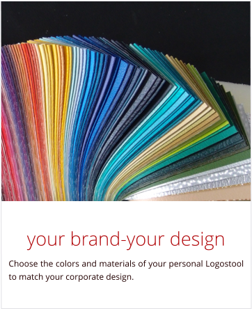 your brand-your design Choose the colors and materials of your personal Logostool to match your corporate design.