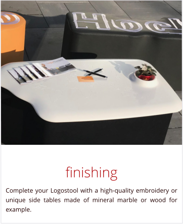 finishing Complete your Logostool with a high-quality embroidery or unique side tables made of mineral marble or wood for example.